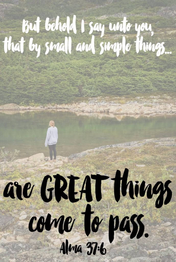 By small and simple things are great things come to pass, love this scripture!